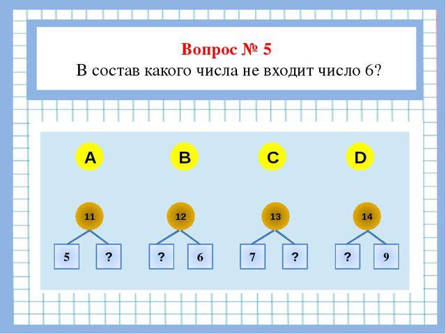 Вопрос № 5 В состав какого числа не входит число 6?  A B C D 11 12 13 14 5...