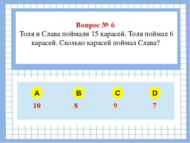 Вопрос № 6 Толя и Слава поймали 15 карасей. Толя поймал 6 карасей. Сколько к...