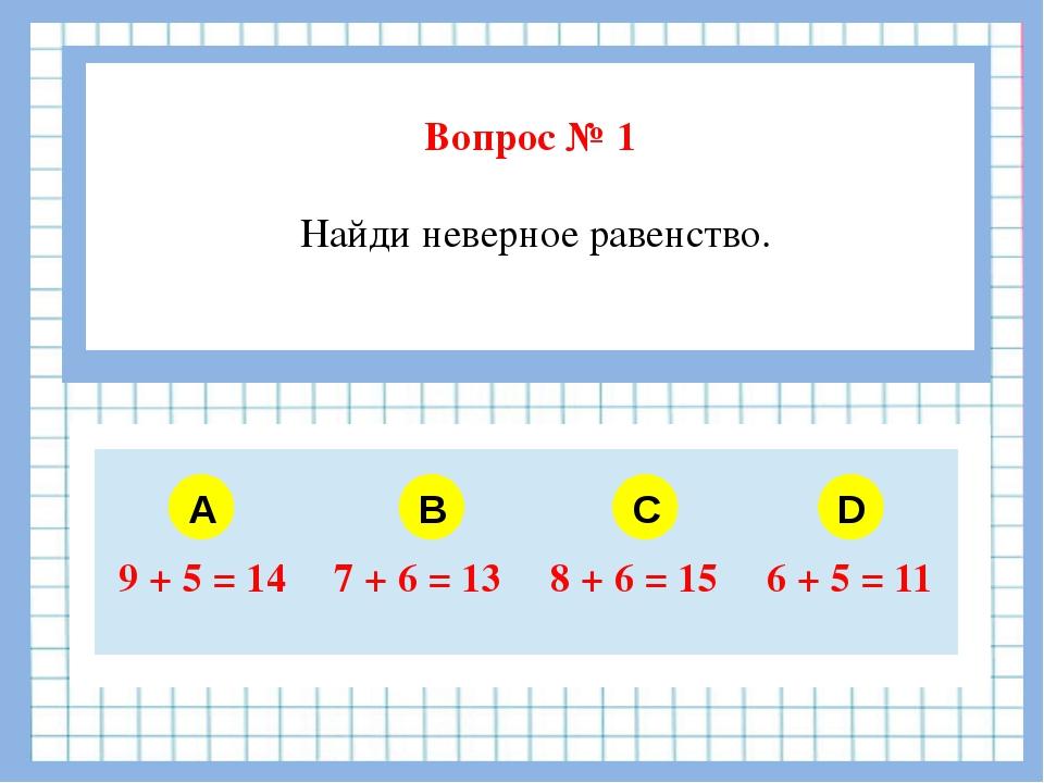 Вопрос № 1 Найди неверное равенство. A B C D 9 + 5 = 14 7 + 6 = 13 8 + 6 = 1...