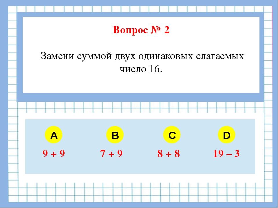 Вопрос № 2 Замени суммой двух одинаковых слагаемых число 16. A B C D 9 + 9 7...