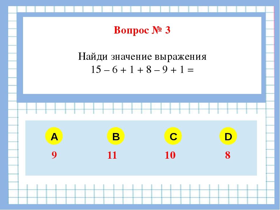 Вопрос № 3 Найди значение выражения 15 – 6 + 1 + 8 – 9 + 1 = A B C D 9 11 10 8