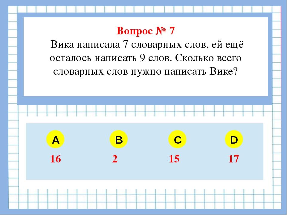 Вопрос № 7 Вика написала 7 словарных слов, ей ещё осталось написать 9 слов....
