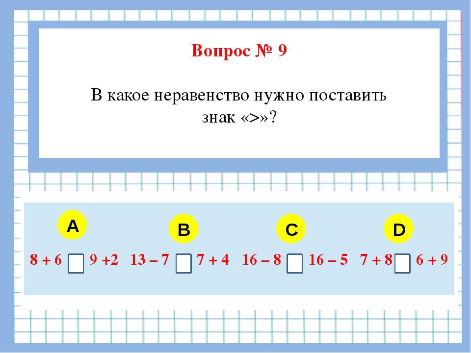 Вопрос № 9 В какое неравенство нужно поставить знак «>»? A B C D 8 + 6 9 +2...