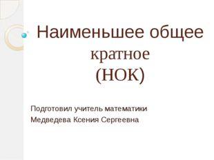 Наименьшее общее кратное (НОК) Подготовил учитель математики Медведева Ксения