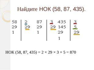 Найдите НОК (58, 87, 435). НОК (58, 87, 435) = 2 × 29 × 3 × 5 = 870