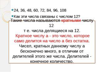 24, 36, 48, 60, 72, 84, 96, 108 Как эти числа связаны с числом 12? Такие числ