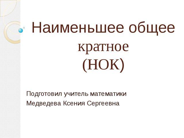 Наименьшее общее кратное (НОК) Подготовил учитель математики Медведева Ксения...