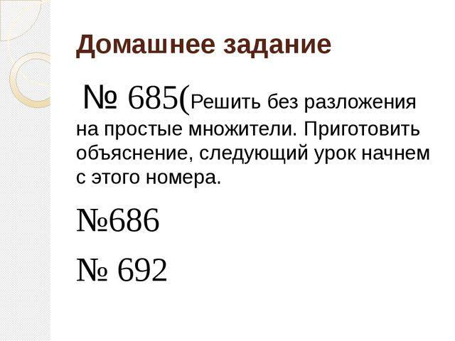 Домашнее задание № 685(Решить без разложения на простые множители. Приготовит...