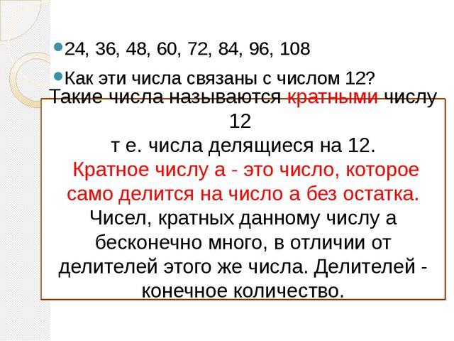 24, 36, 48, 60, 72, 84, 96, 108 Как эти числа связаны с числом 12? Такие числ...