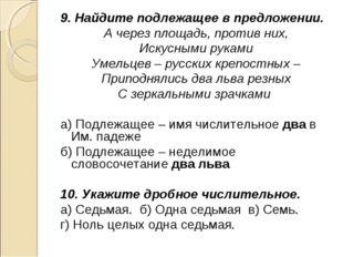 9. Найдите подлежащее в предложении. А через площадь, против них, Искусными р