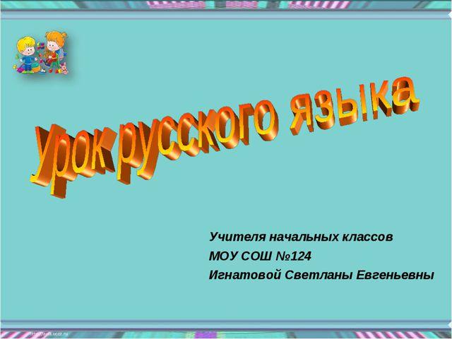 Учителя начальных классов МОУ СОШ №124 Игнатовой Светланы Евгеньевны