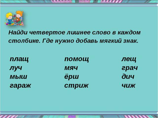 Найди четвертое лишнее слово в каждом столбике. Где нужно добавь мягкий знак....