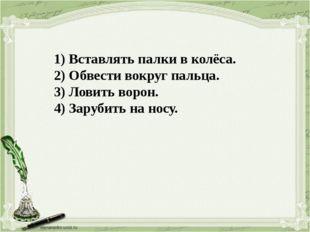 1) Вставлять палки в колёса. 2) Обвести вокруг пальца. 3) Ловить ворон. 4) За