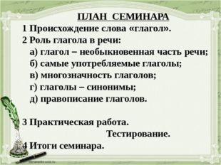 ПЛАН СЕМИНАРА 1 Происхождение слова «глагол». 2 Роль глагола в речи: а) глаг