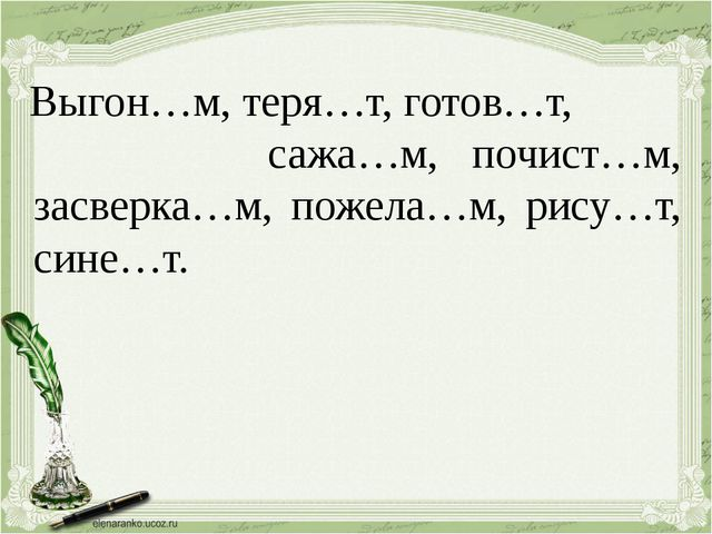 Выгон…м, теря…т, готов…т, сажа…м, почист…м, засверка…м, пожела…м, рису…т, си...