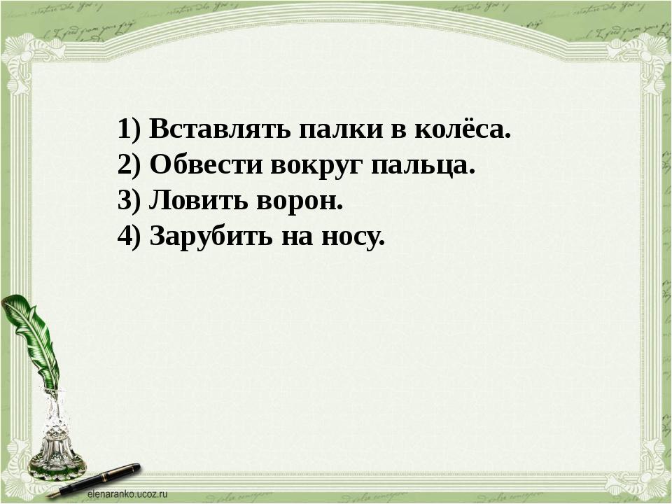 1) Вставлять палки в колёса. 2) Обвести вокруг пальца. 3) Ловить ворон. 4) За...