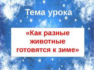 Тема урока «Как разные животные готовятся к зиме»