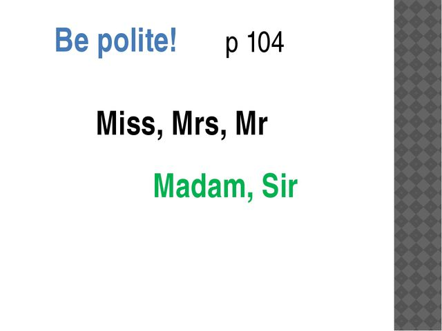Be polite! p 104 Miss, Mrs, Mr Madam, Sir