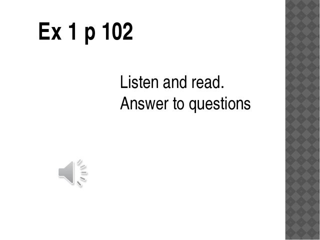 Ex 1 p 102 Listen and read. Answer to questions