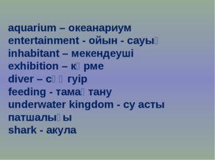 aquarium – океанариум entertainment - ойын - сауық inhabitant – мекендеуші e