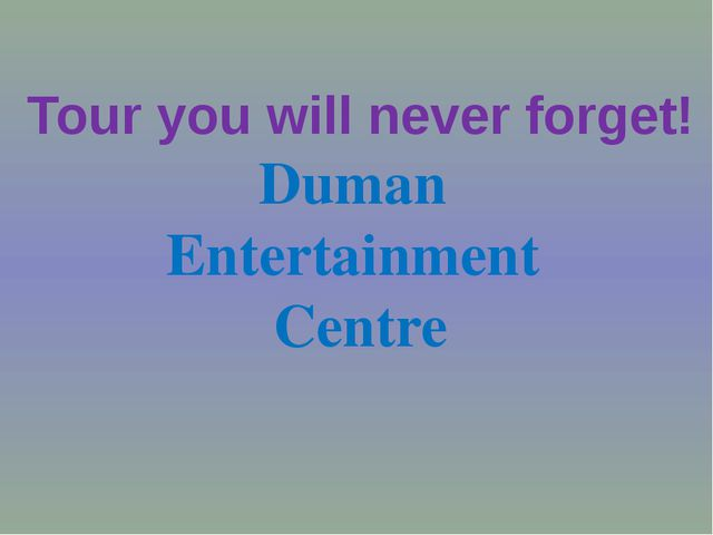 Tour you will never forget! Duman Entertainment Centre