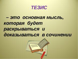ТЕЗИС – это основная мысль, которая будет раскрываться и доказываться в сочин