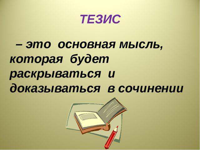 ТЕЗИС – это основная мысль, которая будет раскрываться и доказываться в сочин...