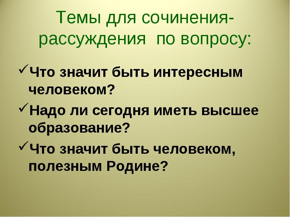 Темы для сочинения-рассуждения по вопросу: Что значит быть интересным человек...