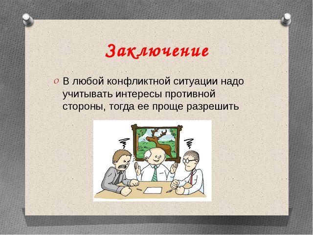 Заключение В любой конфликтной ситуации надо учитывать интересы противной сто...