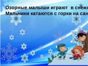 Озорные малыши играют в снежки. Мальчики катаются с горки на санках.
