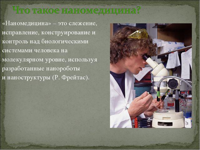 «Наномедицина» – это слежение, исправление, конструирование и контроль над би...
