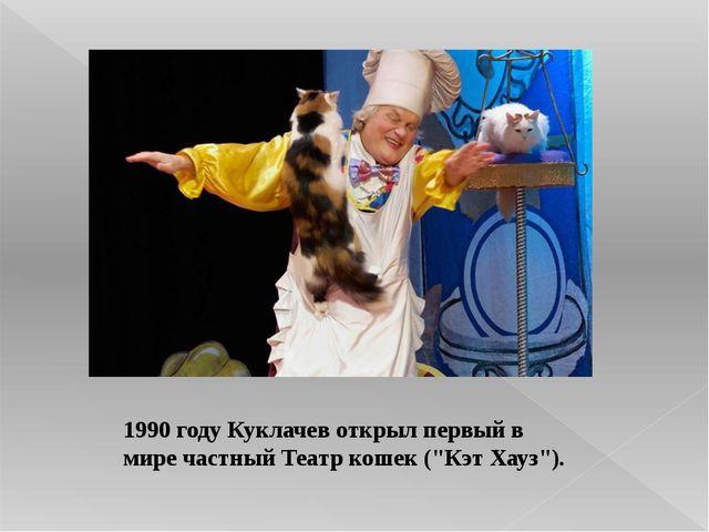 """1990 году Куклачев открыл первый в мире частный Театр кошек (""""Кэт Хауз"""")."""