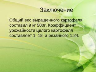 Заключение Общий вес выращенного картофеля составил 9 кг 500г. Коэффициент ур