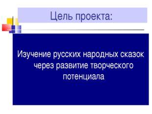 Цель проекта: Изучение русских народных сказок через развитие творческого пот
