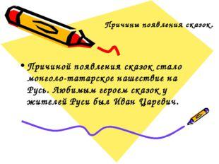 Причины появления сказок. Причиной появления сказок стало монголо-татарское