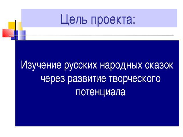 Цель проекта: Изучение русских народных сказок через развитие творческого пот...