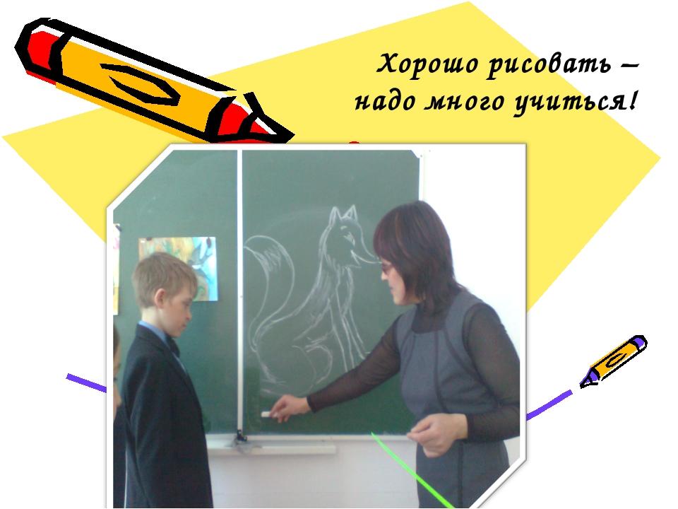 Хорошо рисовать – надо много учиться!