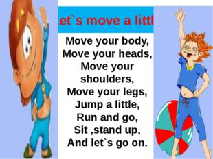 Let`s move a little Move your body, Move your heads, Move your shoulders, Mov