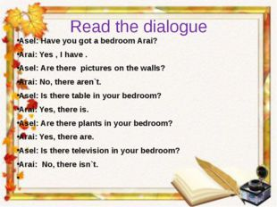 Read the dialogue Asel: Have you got a bedroom Arai? Arai: Yes , I have . Ase