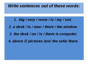 Write sentences out of these words: big / very / room / is / my / not. a desk
