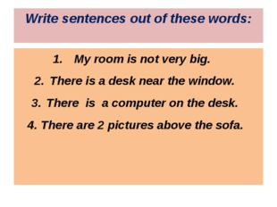 Write sentences out of these words: My room is not very big. There is a desk