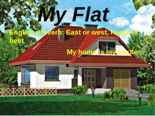 English proverb: East or west, Home is best My home is my castle My Flat