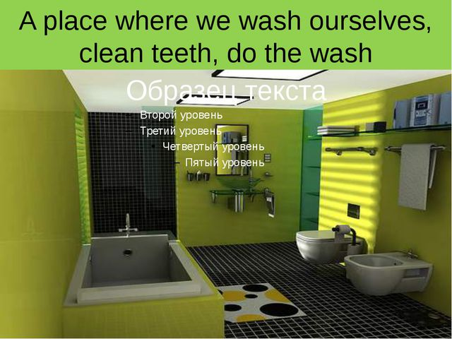 A place where we wash ourselves, clean teeth, do the wash