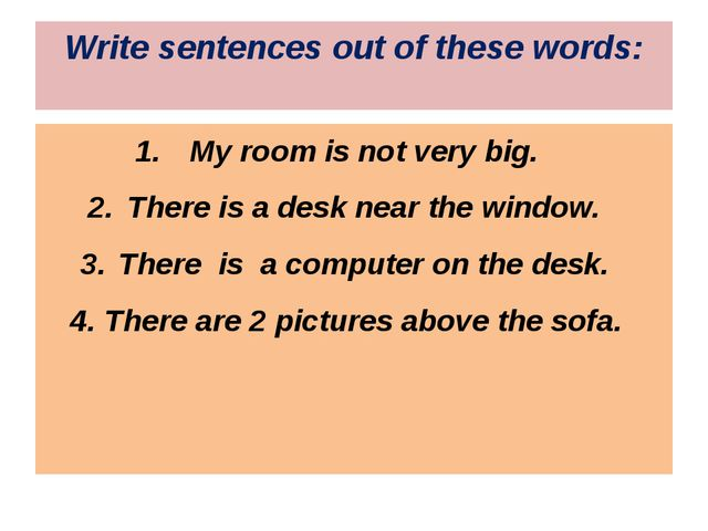 Write sentences out of these words: My room is not very big. There is a desk...