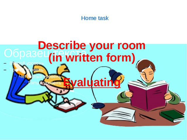 Home task Describe your room (in written form) Evaluating