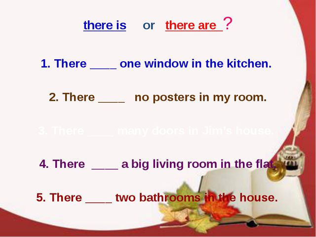 1. There ____ one window in the kitchen. 2. There ____ no posters in my room....