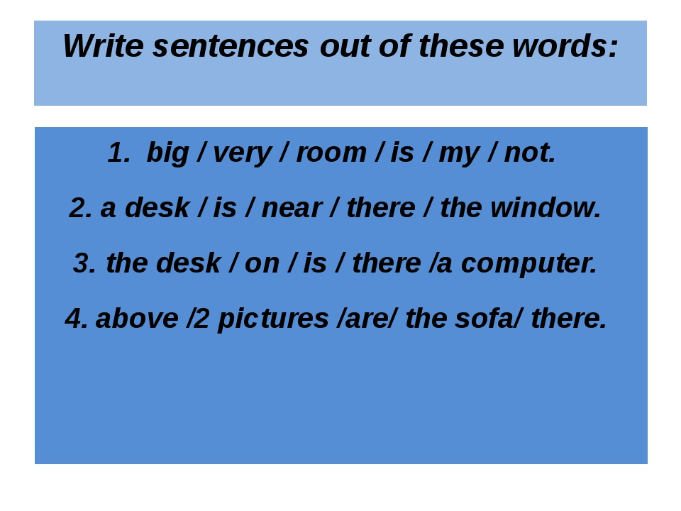 Write sentences out of these words: big / very / room / is / my / not. a desk...
