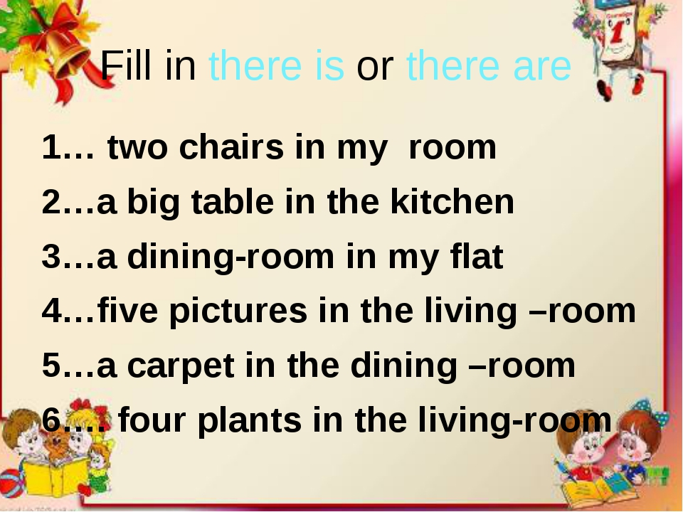 Fill in there is or there are 1… two chairs in my room 2…a big table in the k...