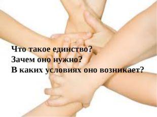 Что такое единство? Зачем оно нужно? В каких условиях оно возникает?