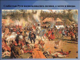Слабостью Руси воспользовались поляки, а затем и шведы.